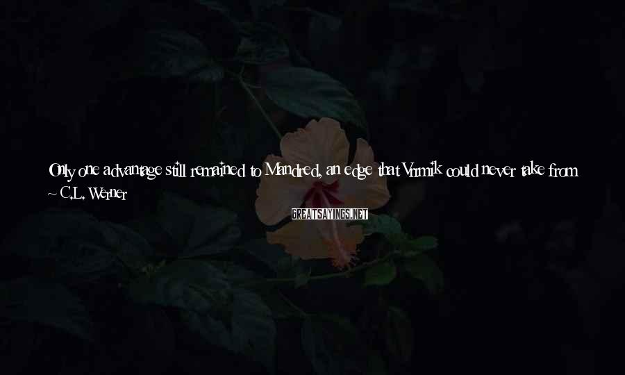 C.L. Werner Sayings: Only one advantage still remained to Mandred, an edge that Vrrmik could never take from