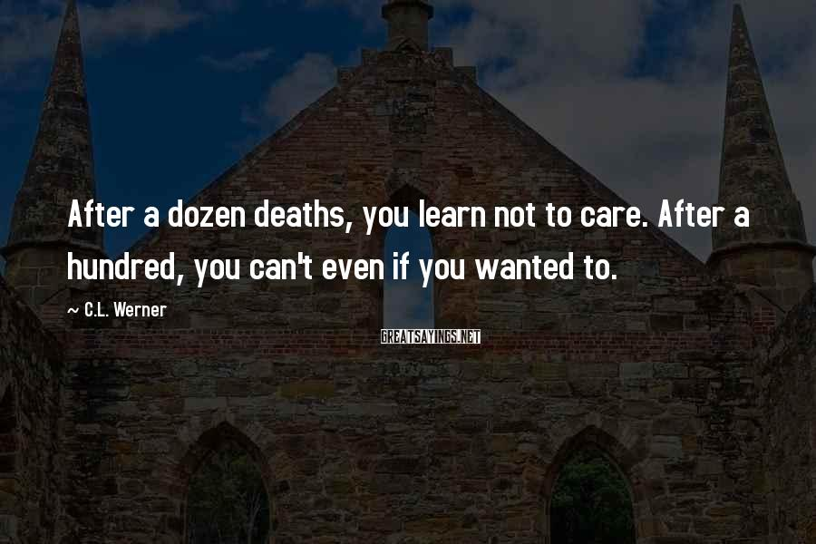 C.L. Werner Sayings: After a dozen deaths, you learn not to care. After a hundred, you can't even