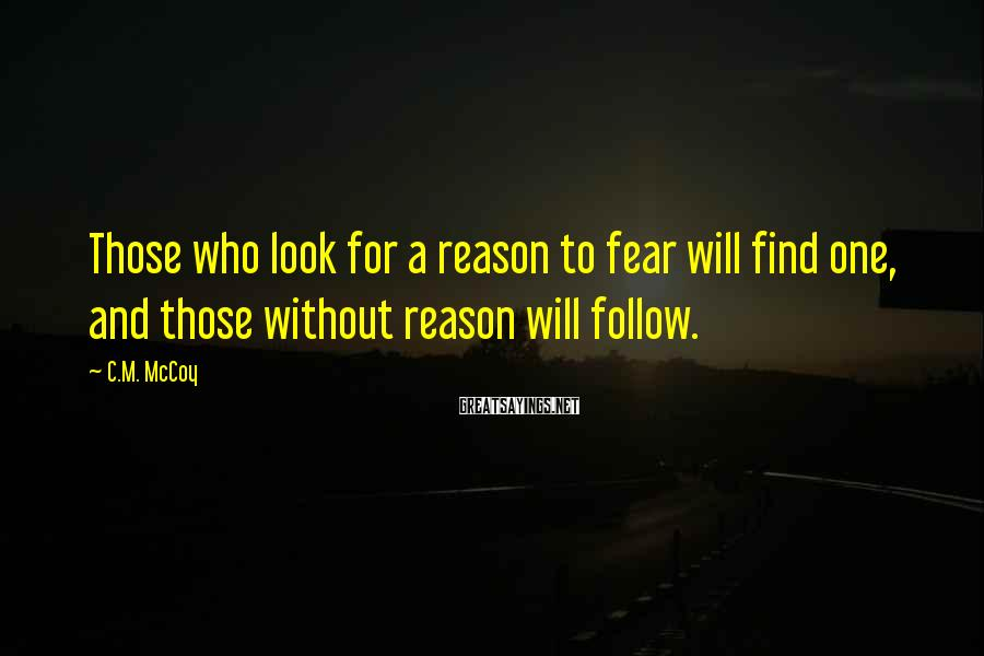C.M. McCoy Sayings: Those who look for a reason to fear will find one, and those without reason