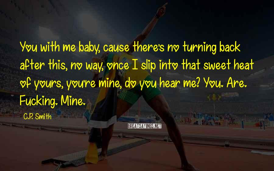 C.P. Smith Sayings: You with me baby, cause there's no turning back after this, no way, once I