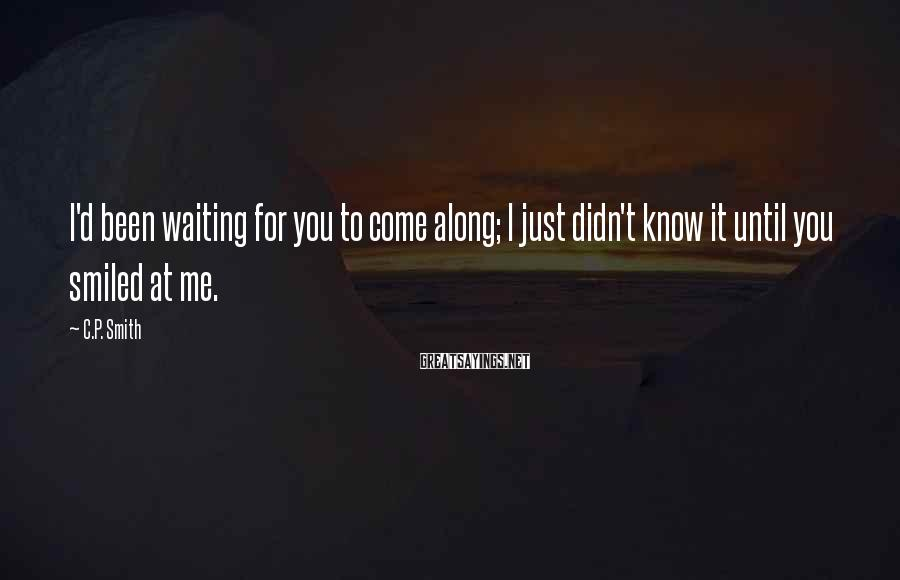 C.P. Smith Sayings: I'd been waiting for you to come along; I just didn't know it until you