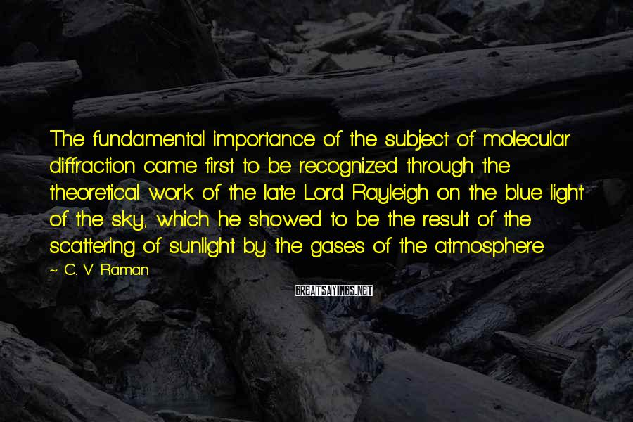 C. V. Raman Sayings: The fundamental importance of the subject of molecular diffraction came first to be recognized through