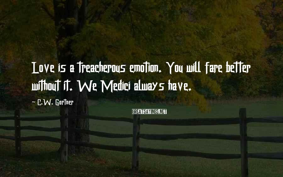 C.W. Gortner Sayings: Love is a treacherous emotion. You will fare better without it. We Medici always have.