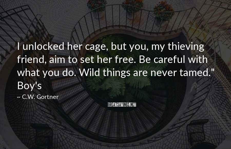 C.W. Gortner Sayings: I unlocked her cage, but you, my thieving friend, aim to set her free. Be