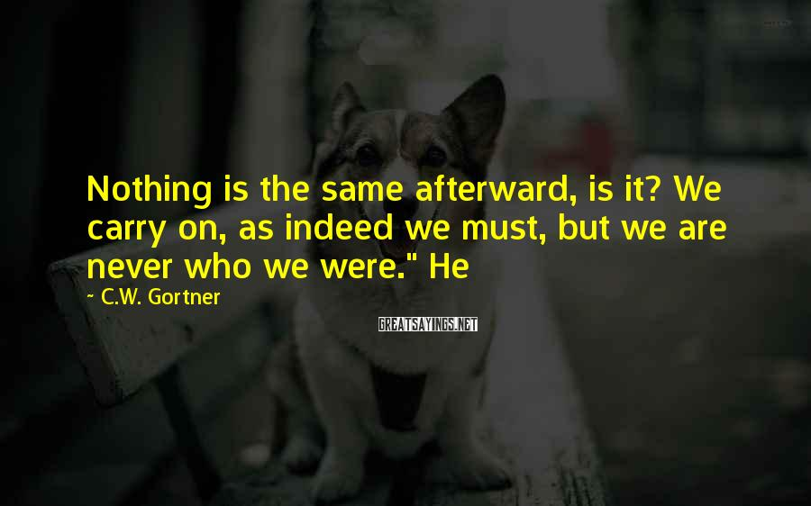 C.W. Gortner Sayings: Nothing is the same afterward, is it? We carry on, as indeed we must, but