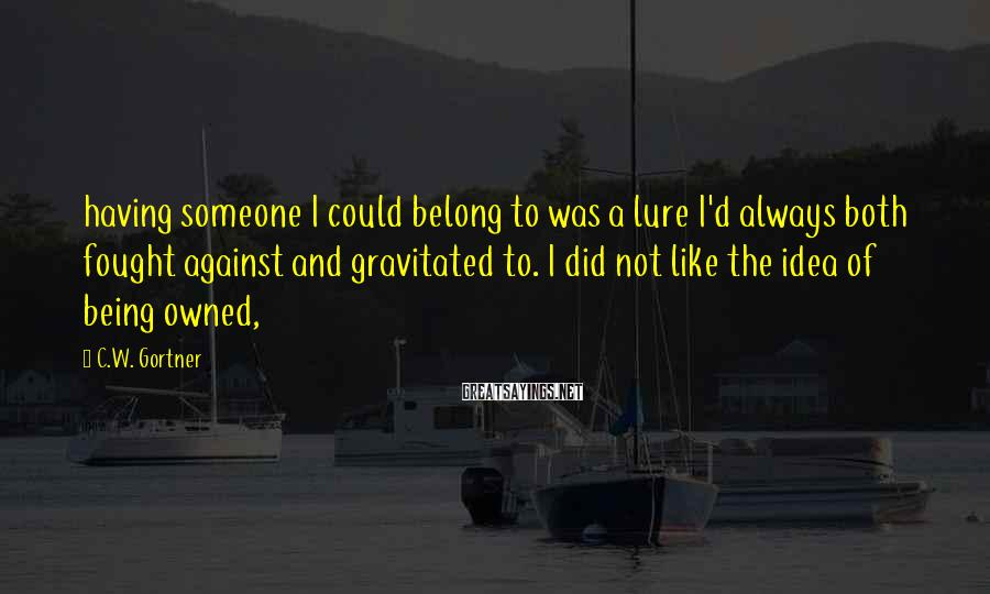 C.W. Gortner Sayings: having someone I could belong to was a lure I'd always both fought against and