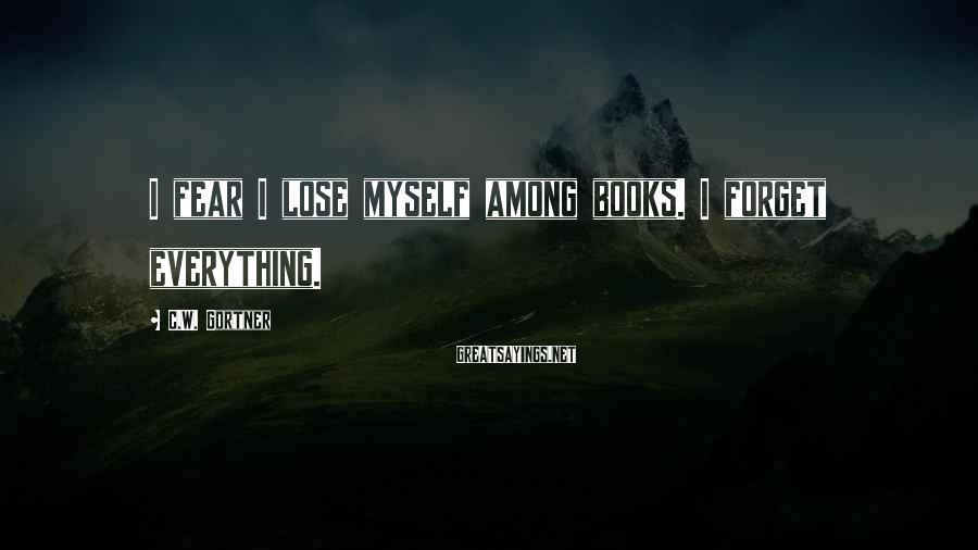 C.W. Gortner Sayings: I fear I lose myself among books. I forget everything.