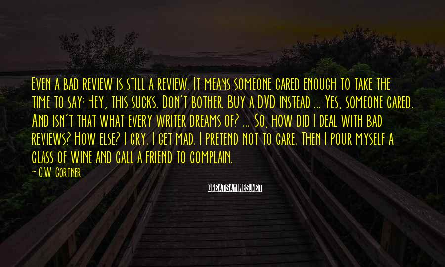 C.W. Gortner Sayings: Even a bad review is still a review. It means someone cared enough to take