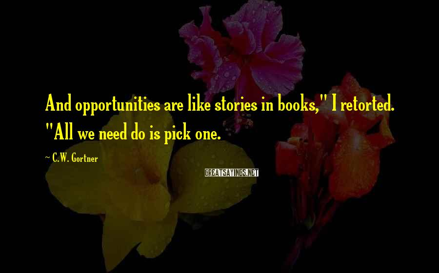 "C.W. Gortner Sayings: And opportunities are like stories in books,"" I retorted. ""All we need do is pick"