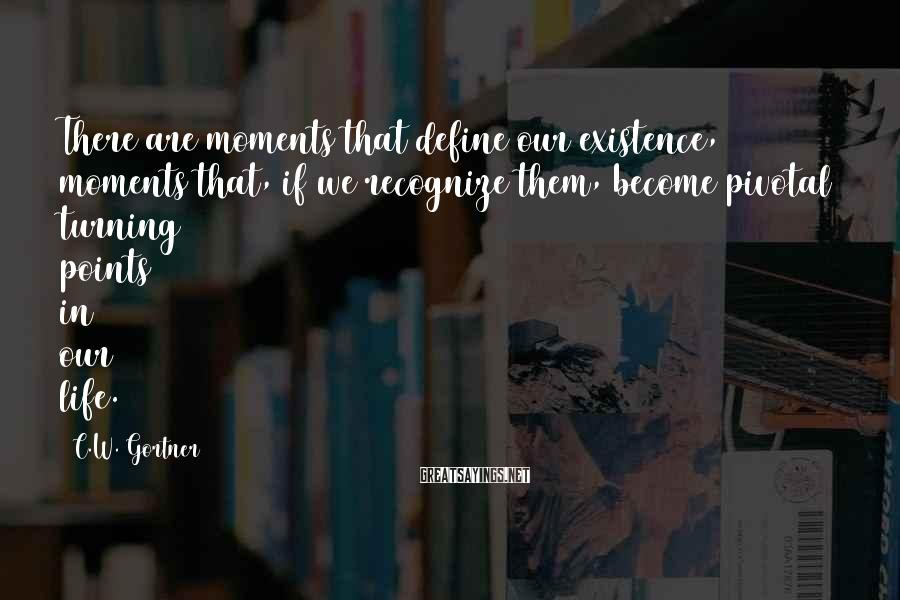 C.W. Gortner Sayings: There are moments that define our existence, moments that, if we recognize them, become pivotal