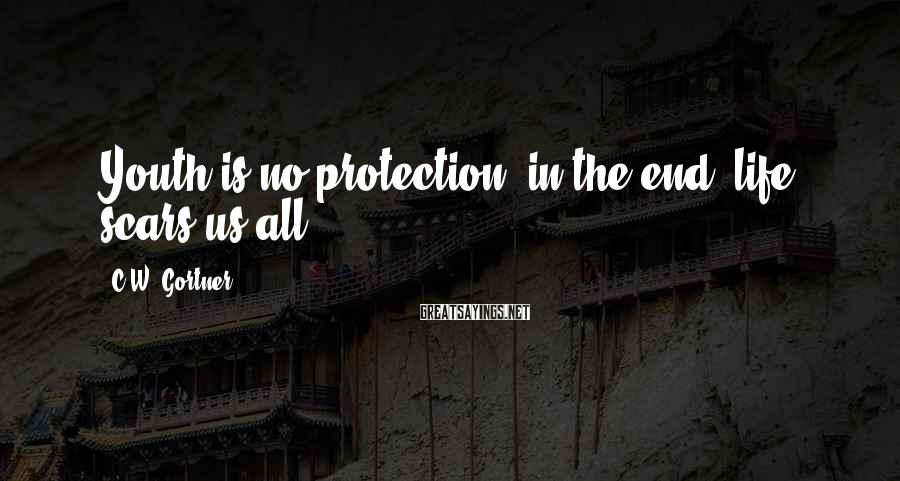 C.W. Gortner Sayings: Youth is no protection; in the end, life scars us all.