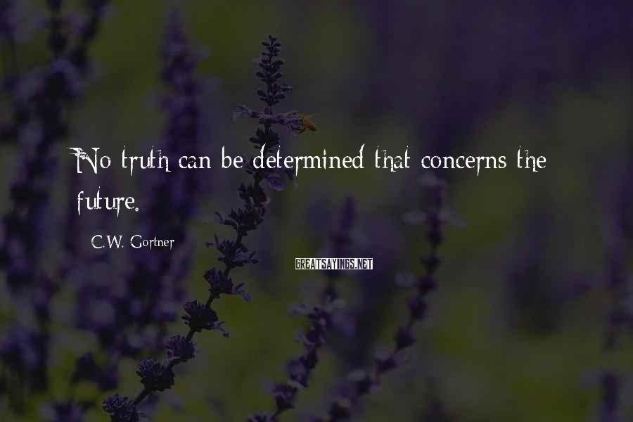 C.W. Gortner Sayings: No truth can be determined that concerns the future.
