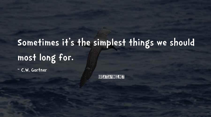 C.W. Gortner Sayings: Sometimes it's the simplest things we should most long for.