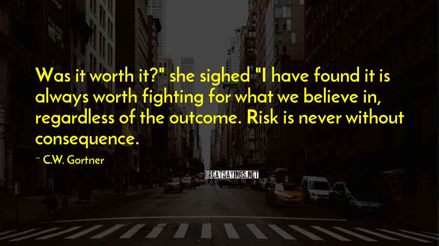 "C.W. Gortner Sayings: Was it worth it?"" she sighed ""I have found it is always worth fighting for"