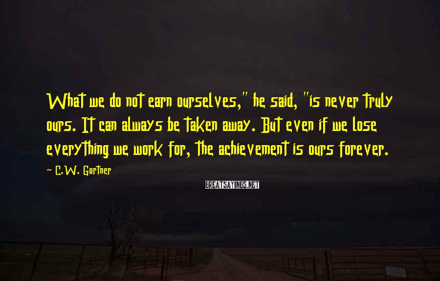 "C.W. Gortner Sayings: What we do not earn ourselves,"" he said, ""is never truly ours. It can always"