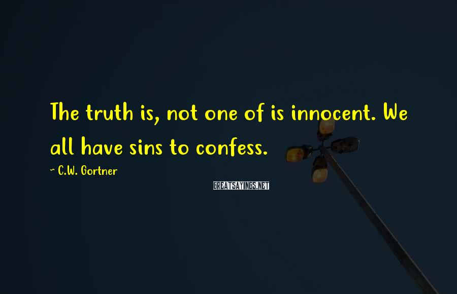 C.W. Gortner Sayings: The truth is, not one of is innocent. We all have sins to confess.