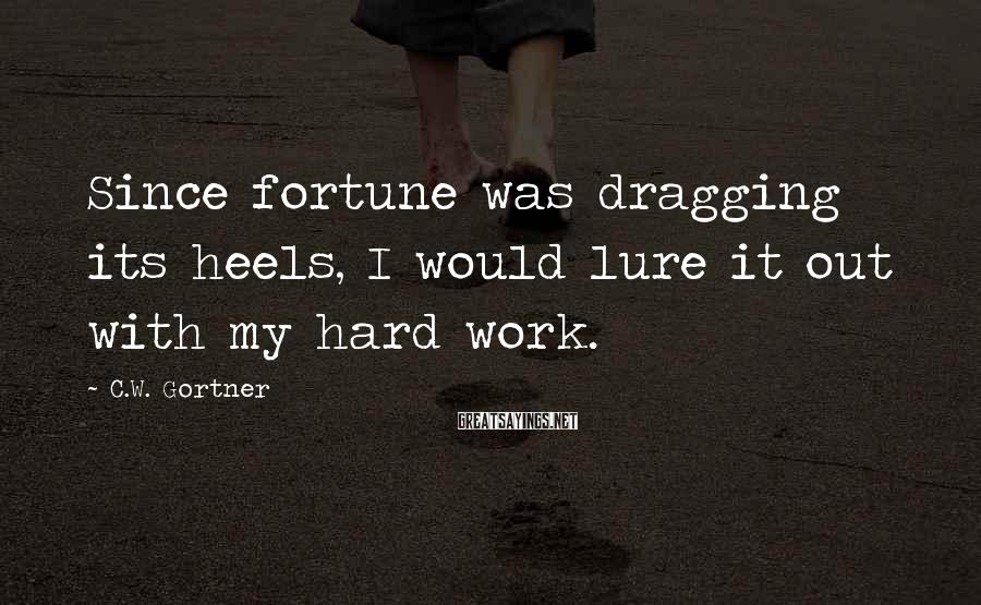 C.W. Gortner Sayings: Since fortune was dragging its heels, I would lure it out with my hard work.