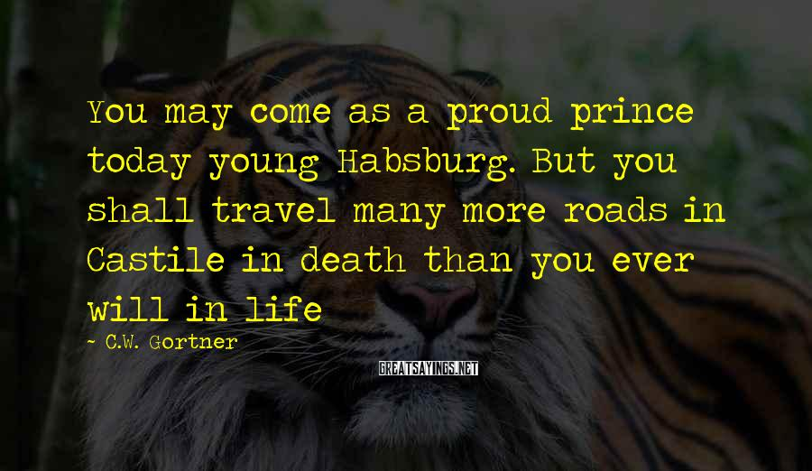 C.W. Gortner Sayings: You may come as a proud prince today young Habsburg. But you shall travel many