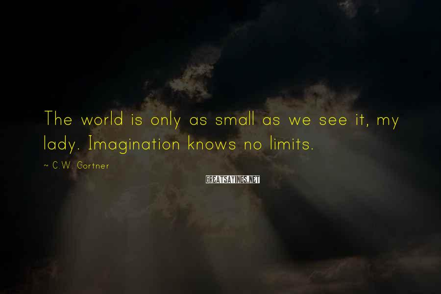 C.W. Gortner Sayings: The world is only as small as we see it, my lady. Imagination knows no