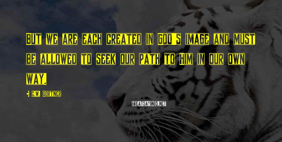 C.W. Gortner Sayings: But we are each created in God's image and must be allowed to seek our