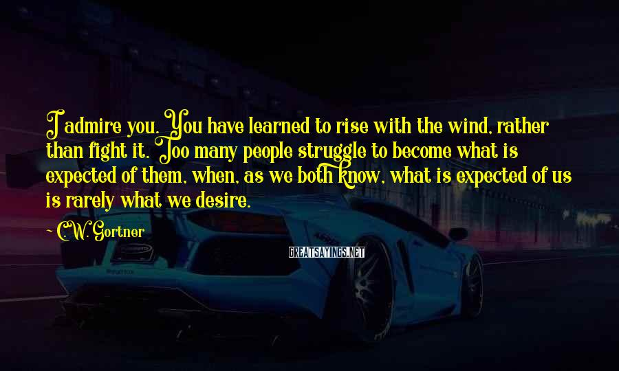 C.W. Gortner Sayings: I admire you. You have learned to rise with the wind, rather than fight it.
