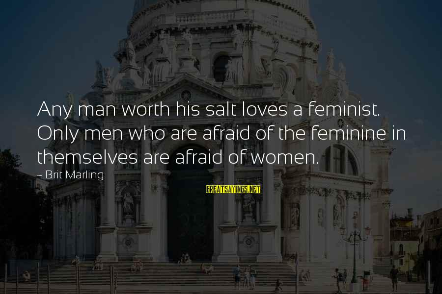 C9 Hai Sayings By Brit Marling: Any man worth his salt loves a feminist. Only men who are afraid of the