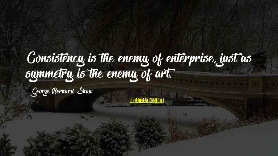 C9 Hai Sayings By George Bernard Shaw: Consistency is the enemy of enterprise, just as symmetry is the enemy of art.