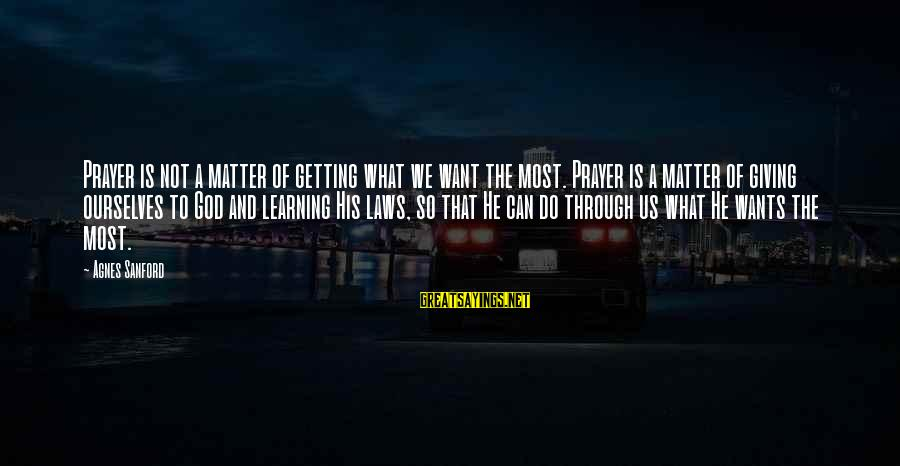 Cabrini Sayings By Agnes Sanford: Prayer is not a matter of getting what we want the most. Prayer is a