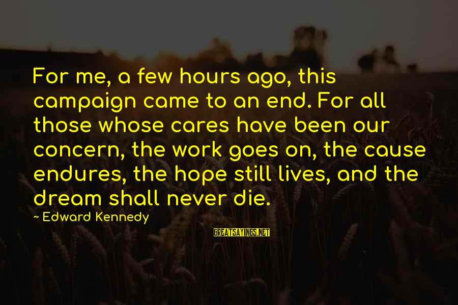 Cabrini Sayings By Edward Kennedy: For me, a few hours ago, this campaign came to an end. For all those
