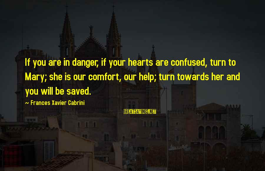 Cabrini Sayings By Frances Xavier Cabrini: If you are in danger, if your hearts are confused, turn to Mary; she is
