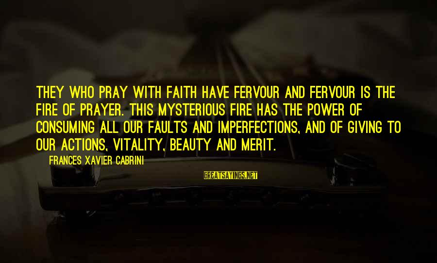 Cabrini Sayings By Frances Xavier Cabrini: They who pray with faith have fervour and fervour is the fire of prayer. This