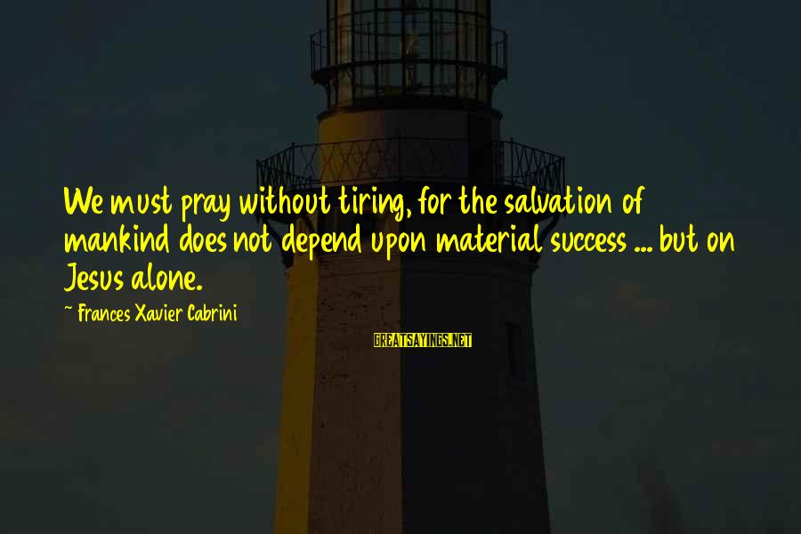 Cabrini Sayings By Frances Xavier Cabrini: We must pray without tiring, for the salvation of mankind does not depend upon material