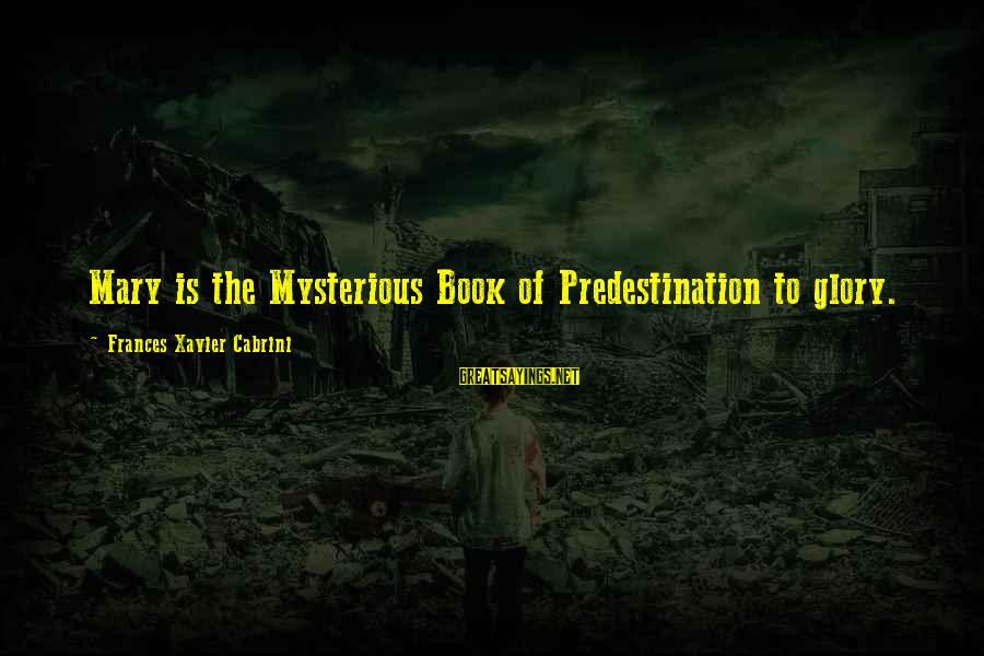 Cabrini Sayings By Frances Xavier Cabrini: Mary is the Mysterious Book of Predestination to glory.