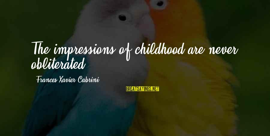 Cabrini Sayings By Frances Xavier Cabrini: The impressions of childhood are never obliterated.