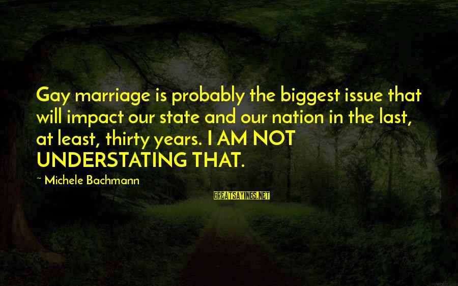 Cabrini Sayings By Michele Bachmann: Gay marriage is probably the biggest issue that will impact our state and our nation