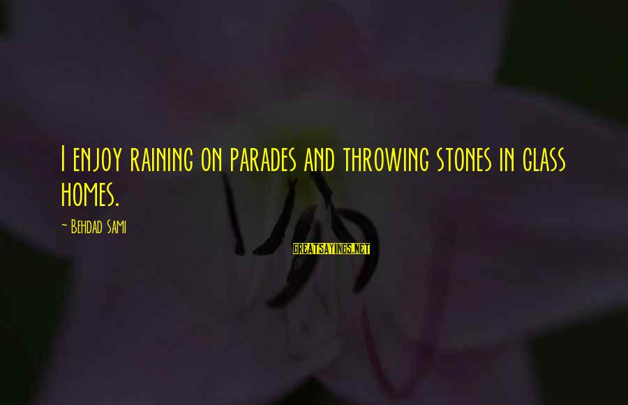 Cachaca Sayings By Behdad Sami: I enjoy raining on parades and throwing stones in glass homes.