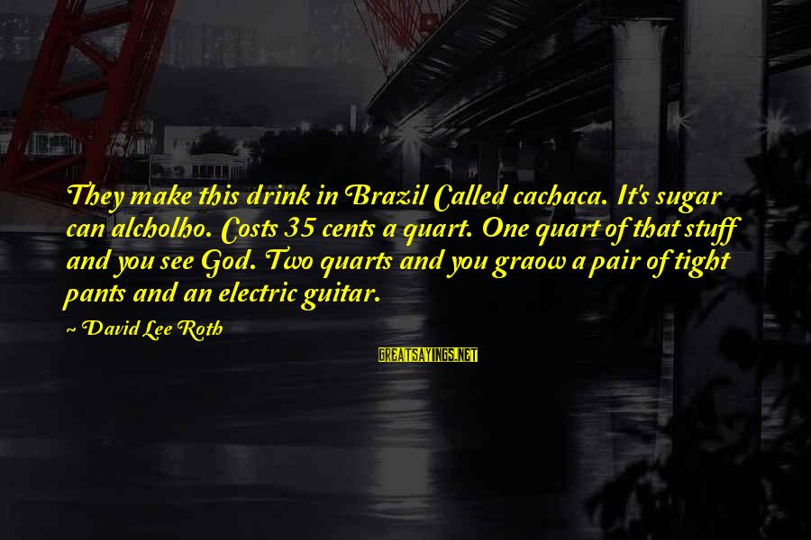 Cachaca Sayings By David Lee Roth: They make this drink in Brazil Called cachaca. It's sugar can alcholho. Costs 35 cents