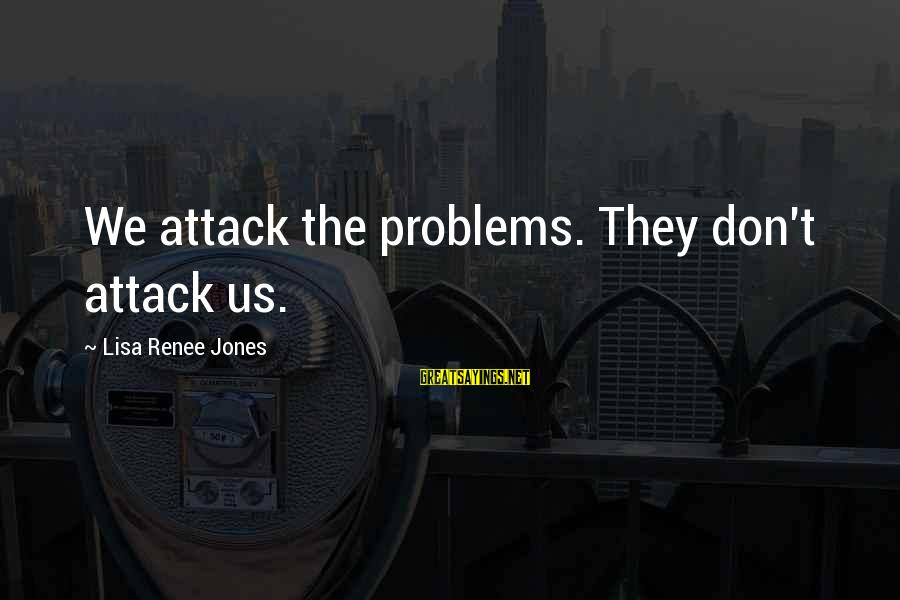 Cachaca Sayings By Lisa Renee Jones: We attack the problems. They don't attack us.