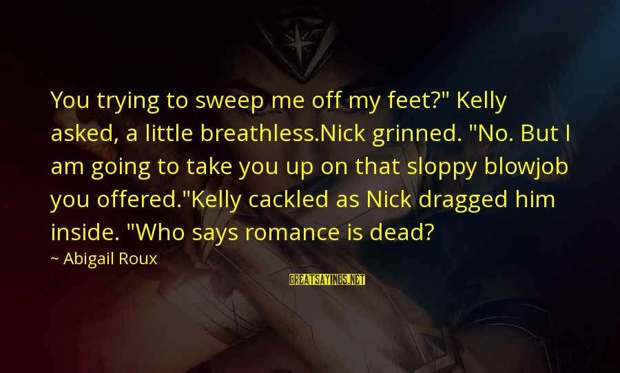 """Cackled Sayings By Abigail Roux: You trying to sweep me off my feet?"""" Kelly asked, a little breathless.Nick grinned. """"No."""