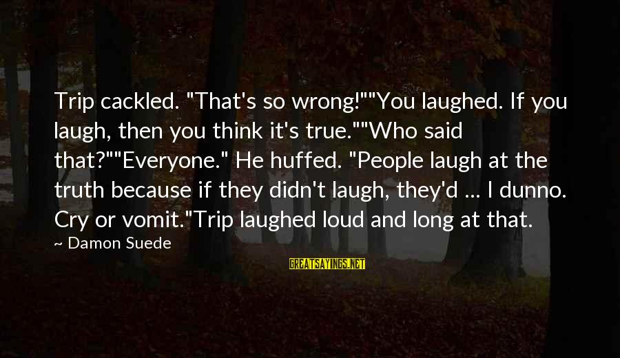 """Cackled Sayings By Damon Suede: Trip cackled. """"That's so wrong!""""""""You laughed. If you laugh, then you think it's true.""""""""Who said"""