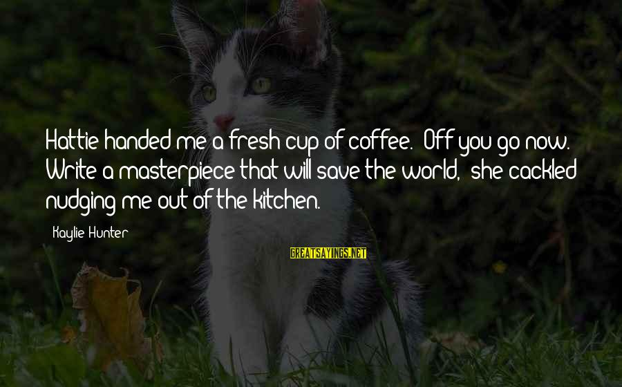 """Cackled Sayings By Kaylie Hunter: Hattie handed me a fresh cup of coffee. """"Off you go now. Write a masterpiece"""