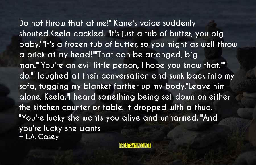 """Cackled Sayings By L.A. Casey: Do not throw that at me!"""" Kane's voice suddenly shouted.Keela cackled. """"It's just a tub"""