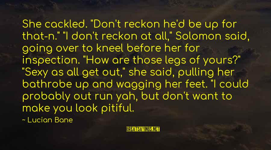"""Cackled Sayings By Lucian Bane: She cackled. """"Don't reckon he'd be up for that-n."""" """"I don't reckon at all,"""" Solomon"""