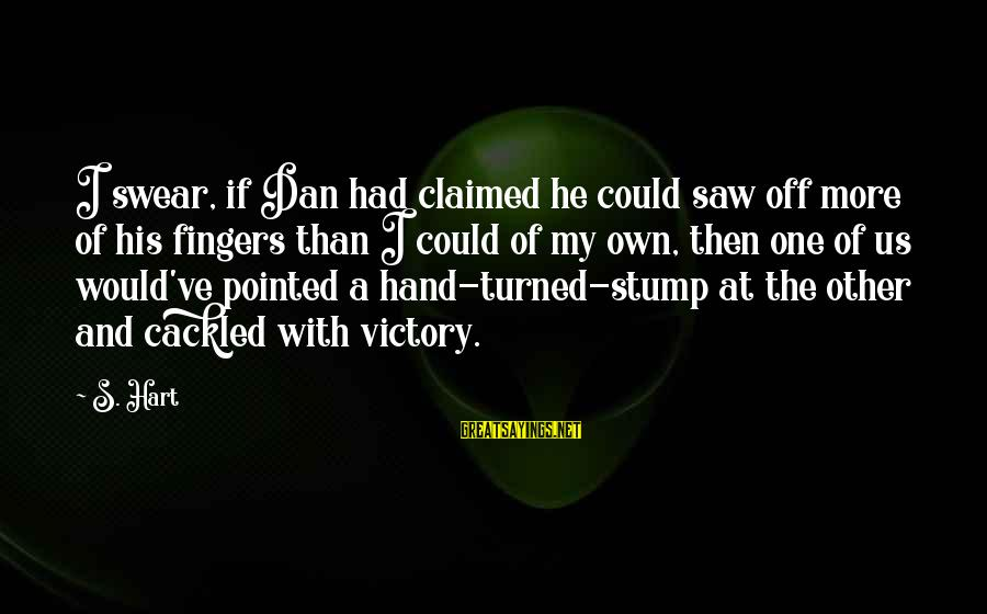 Cackled Sayings By S. Hart: I swear, if Dan had claimed he could saw off more of his fingers than