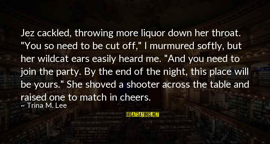 """Cackled Sayings By Trina M. Lee: Jez cackled, throwing more liquor down her throat. """"You so need to be cut off,"""""""