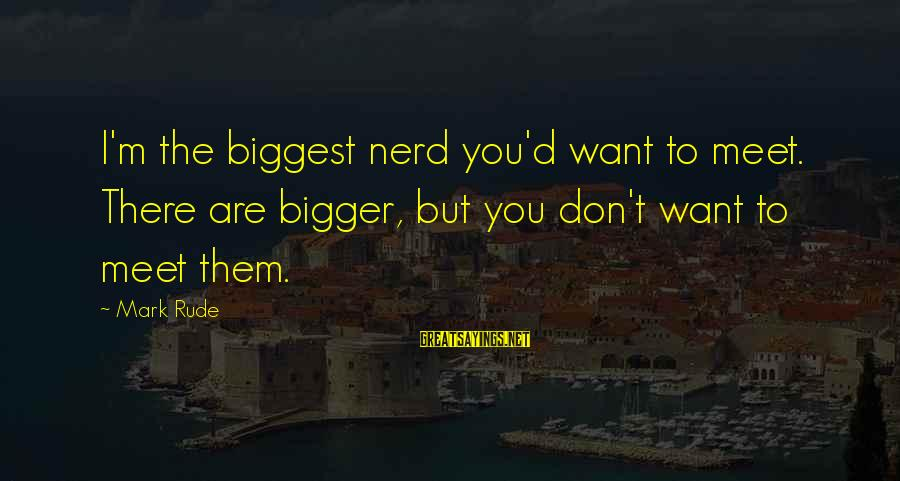 Cadbury Celebrations Sayings By Mark Rude: I'm the biggest nerd you'd want to meet. There are bigger, but you don't want