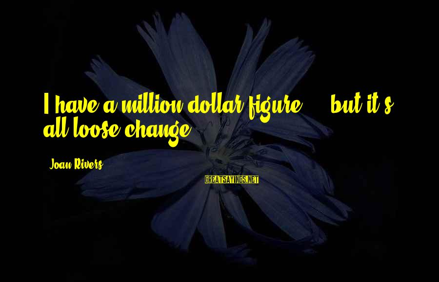 Cadenzas Sayings By Joan Rivers: I have a million dollar figure ... but it's all loose change.