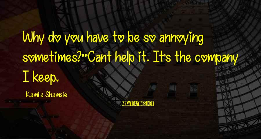 """Cadenzas Sayings By Kamila Shamsie: Why do you have to be so annoying sometimes?""""""""Cant help it. It's the company I"""