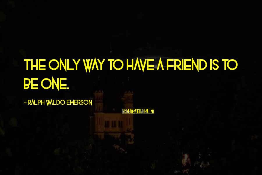 Cadenzas Sayings By Ralph Waldo Emerson: The only way to have a friend is to be one.
