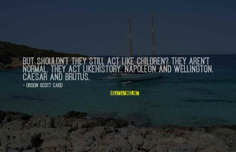 Caesar And Brutus Sayings By Orson Scott Card: But shouldn't they still act like children? They aren't normal. They act likehistory. Napoleon and